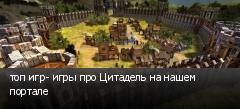 топ игр- игры про Цитадель на нашем портале