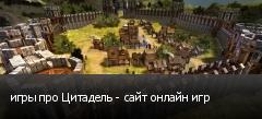 игры про Цитадель - сайт онлайн игр