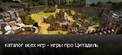 каталог всех игр - игры про Цитадель
