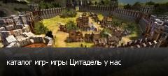 каталог игр- игры Цитадель у нас