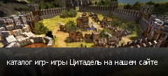 каталог игр- игры Цитадель на нашем сайте