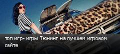 топ игр- игры Тюнинг на лучшем игровом сайте