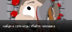 найди в сети игры Убейте человека