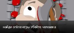 найди online игры Убейте человека