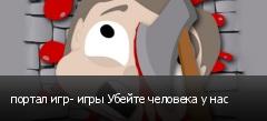 портал игр- игры Убейте человека у нас