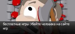 бесплатные игры Убейте человека на сайте игр