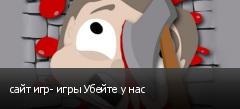 сайт игр- игры Убейте у нас