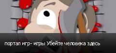 портал игр- игры Убейте человека здесь