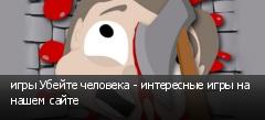 игры Убейте человека - интересные игры на нашем сайте
