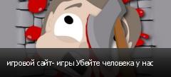 игровой сайт- игры Убейте человека у нас