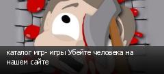 каталог игр- игры Убейте человека на нашем сайте