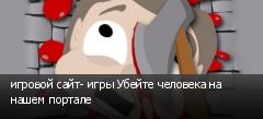 игровой сайт- игры Убейте человека на нашем портале