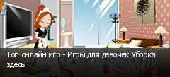 Топ онлайн игр - Игры для девочек Уборка здесь