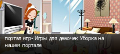 портал игр- Игры для девочек Уборка на нашем портале