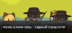 играть в мини игры - Ударный отряд котят