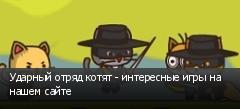 Ударный отряд котят - интересные игры на нашем сайте