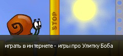 играть в интернете - игры про Улитку Боба