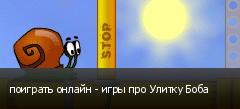 поиграть онлайн - игры про Улитку Боба