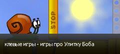 клевые игры - игры про Улитку Боба
