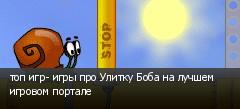 топ игр- игры про Улитку Боба на лучшем игровом портале