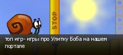 топ игр- игры про Улитку Боба на нашем портале
