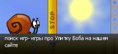 поиск игр- игры про Улитку Боба на нашем сайте