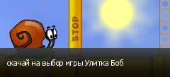 скачай на выбор игры Улитка Боб