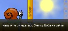 каталог игр- игры про Улитку Боба на сайте