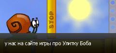 у нас на сайте игры про Улитку Боба