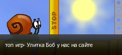 топ игр- Улитка Боб у нас на сайте