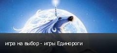 игра на выбор - игры Единороги