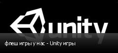 флеш игры у нас - Unity игры
