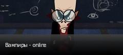 Вампиры - online
