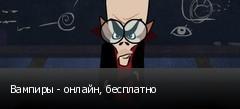 Вампиры - онлайн, бесплатно