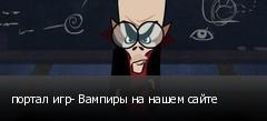 портал игр- Вампиры на нашем сайте