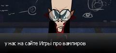 у нас на сайте Игры про вампиров