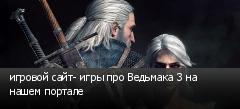 игровой сайт- игры про Ведьмака 3 на нашем портале