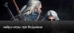 найди игры про Ведьмака