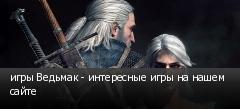 игры Ведьмак - интересные игры на нашем сайте