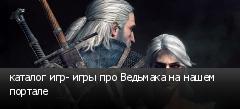 каталог игр- игры про Ведьмака на нашем портале