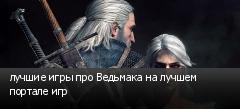 лучшие игры про Ведьмака на лучшем портале игр