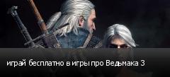 играй бесплатно в игры про Ведьмака 3