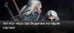 топ игр- игры про Ведьмака на нашем портале
