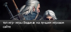 топ игр- игры Ведьмак на лучшем игровом сайте