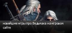 новейшие игры про Ведьмака на игровом сайте