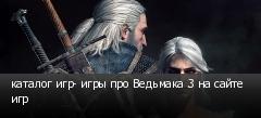 каталог игр- игры про Ведьмака 3 на сайте игр