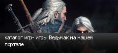 каталог игр- игры Ведьмак на нашем портале