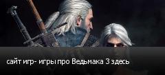 сайт игр- игры про Ведьмака 3 здесь