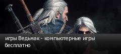 игры Ведьмак - компьютерные игры бесплатно