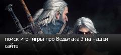 поиск игр- игры про Ведьмака 3 на нашем сайте